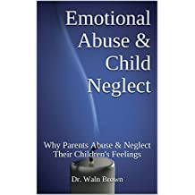 Emotional Abuse & Child Neglect: Why Parents Abuse & Neglect Their Children's Feelings (Child Abuse & Neglect Prevention Book 2)