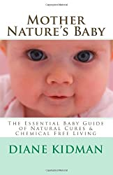 Mother Nature's Baby: The Essential Baby Guide of Natural Cures & Chemical Free Living (Herbs Gone Wild!)