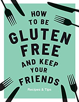 Amazon Com How To Be Gluten Free And Keep Your Friends
