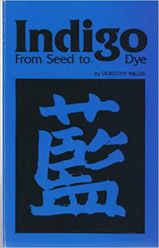 Indigo from Seed to Dye, Miller, Dorothy