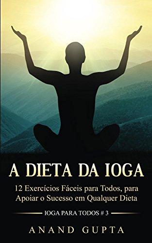 A Dieta da Ioga: 12 Exercícios Fáceis para Todos, para Apoiar o Sucesso em Qualquer Dieta (Ioga para Todos Book 3) (English Edition)