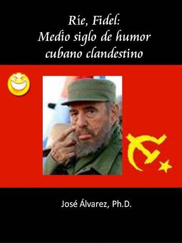 Descargar Libro Ríe, Fidel: Medio Siglo De Humor Cubano Clandestino José  Alvarez