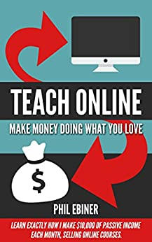 Teach Online: Make Money Doing What You Love: Learn exactly how I make $10,000 of passive income each month, selling online courses. by [Ebiner, Phil]