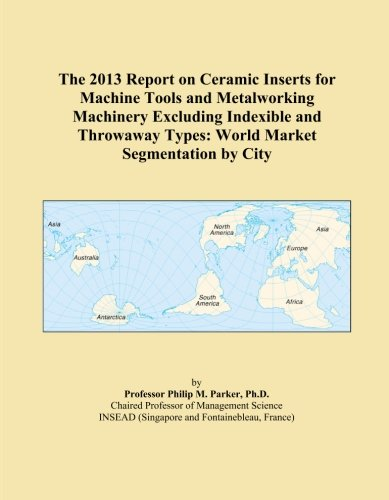 The 2013 Report on Ceramic Inserts for Machine Tools and Metalworking Machinery Excluding Indexible and Throwaway Types: World Market Segmentation by City