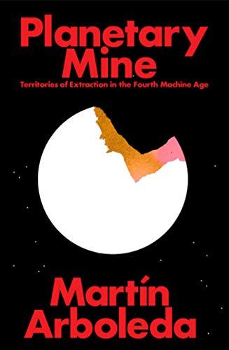 Planetary Mine: Territories of Extraction under Late Capitalism por Martin Arboleda