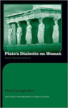 Plato's Dialectic on Woman: Equal, Therefore Inferior (Routledge Monographs in Classical Studies)