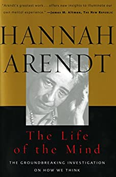 The Life of the Mind: The Groundbreaking Investigation on How We Think (Combined 2 Volumes in 1) by [Arendt, Hannah]