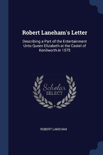 Letter Lanehams Robert (Robert Laneham's Letter: Describing a Part of the Entertainment Unto Queen Elizabeth at the Castel of Kenilworth in 1575)