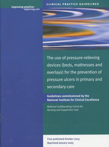 The Use of Pressure-relieving Devices (Beds, Mattresses and Overlays) for the Prevention of Pressure Ulcers in Primary and Secondary Care: Guidelines Commissioned ... Excellence (Clinical Practice Guidelines)