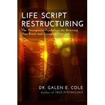 Life Script Restructuring: The Neuroplastic Psychology for Rewiring Your Brain and Changing Your Life
