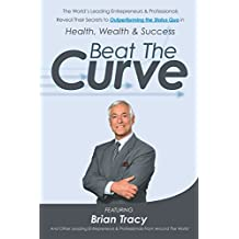 Beat The Curve: The World's Leading Entrepreneurs & Professionals Reveal Their Secrets to Outperforming the Status Quo in Health, Wealth & Success