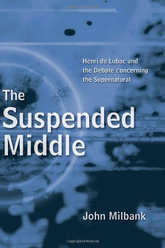 By John Milbank - The Suspended Middle: Henri de Lubac and the Debate Concerning the Supernatural: 1st (First) Edition pdf epub