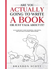 Are You Actually Going To Write A Book Or Just Talk About It?: An Aggressive Guide To Writing, Creativity, And Actually Getting Things Done (Actually Author Series 1)