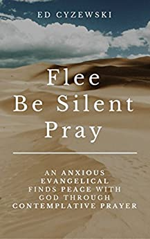 Flee, Be Silent, Pray: An Anxious Evangelical Finds Peace with God through Contemplative Prayer by [Cyzewski, Ed]