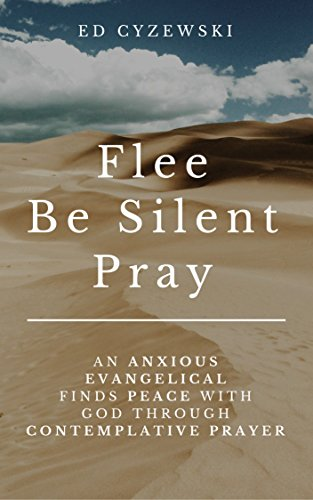 Flee, Be Silent, Pray: An Anxious Evangelical Finds Peace with God through Contemplative Prayer