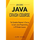 Java: Java Crash Course - The Complete Beginner's Course to Learn Java Programming in 21 Clear-Cut Lessons - Including Dozens of Practical Examples & Exercises