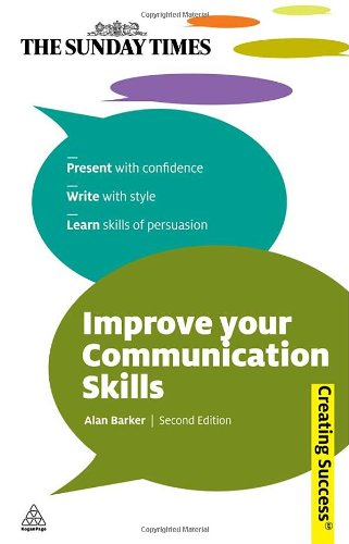 Improve Your Communication Skills: Present with Confidence; Write with Style; Learn Skills of Persuasion (Sunday Times Creating Success)