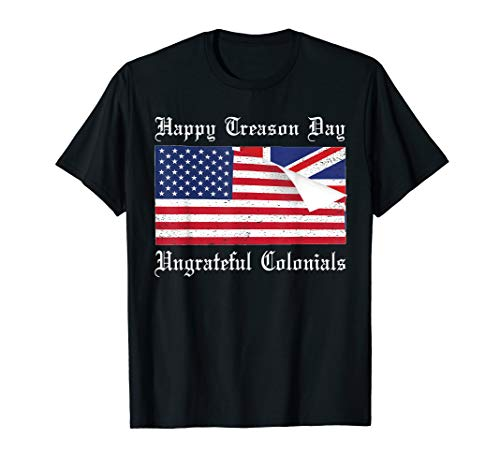Happy Treason Day Ungrateful Colonials T-Shirt 4th Of July - Happy Days T-shirt