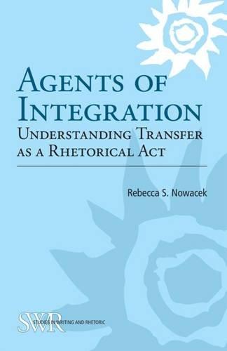 Agents Of Integration: Understanding Transfer As A Rhetorical Act (CCCC Studies In Writing & Rhetoric)