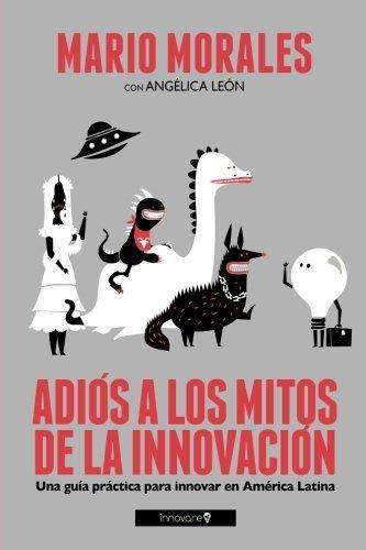 Adiós a los Mitos de la Innovación (Blanco y Negro): Una Guía Práctica para Innovar en América Latina (Spanish Edition) by Mario Morales (2013-06-08)