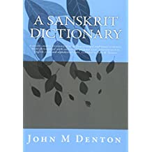 A Sanskrit Dictionary: A concise sanskrit dictionary of words from principal traditional scriptures, major philosophical works and various grammar texts. Transliterated in English script and alphabetical order. Compiled by John M. Denton