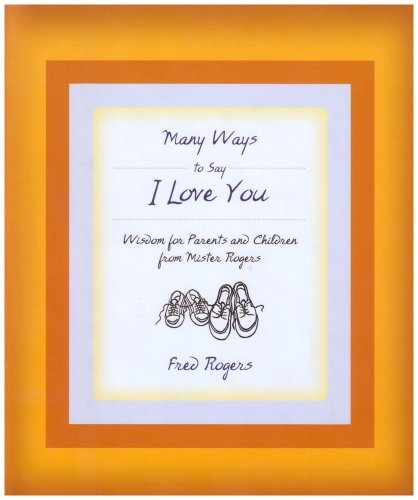 Many Ways to Say I Love You: Wisdom for Parents and Children from Mister Rogers by Fred Rogers (2006-04-12)