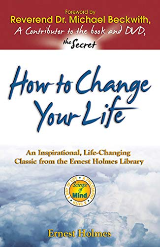 How to Change Your Life: An Inspirational, Life-Changing Classic from the Ernest Holmes Library (Change Your Thinking Change Your Life Ernest Holmes)
