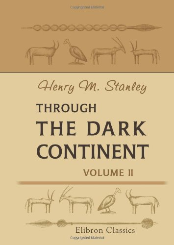Through the Dark Continent: Or, The Sources of the Nile, around the Great Lakes of Equatorial Africa, and down the Livingstone River to the Atlantic Ocean. Volume 2