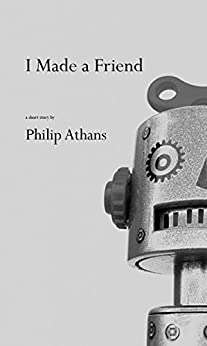 I Made a Friend: A Short Story by [Athans, Philip]