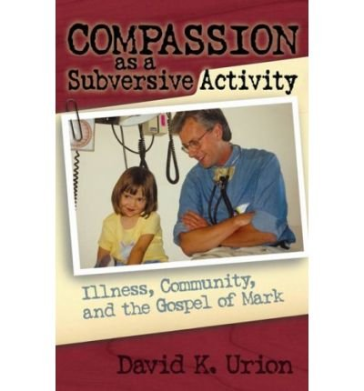 Read Online Compassion as a Subversive Activity: Illness, Community, and the Gospel of Mark (Paperback) - Common pdf
