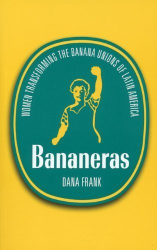 Bananeras: Women Transforming the Banana Unions of Latin America by Dana Frank (2005-10-01)