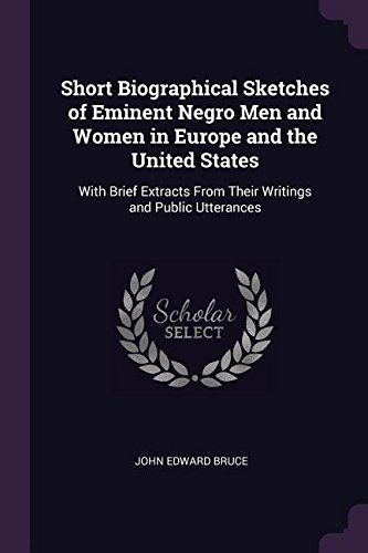 Short Biographical Sketches of Eminent Negro Men and Women in Europe and the United States: With Brief Extracts From Their Writings and Public Utterances