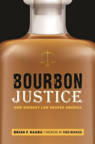 Bourbon Justice: How Whiskey Law Shaped America by Brian F. Haara
