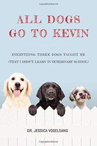 All Dogs Go to Kevin Everything Three Dogs Taught Me (That I Didnt Learn in Veterinary School)