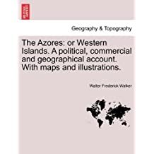 The Azores: Or Western Islands. a Political, Commercial and Geographical Account. with Maps and Illustrations.