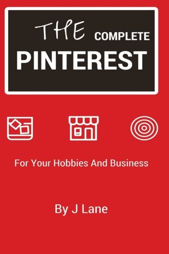 The Complete Pinterest: For Your Hobbies And Business