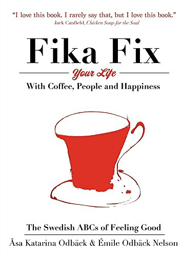 Fika Fix Your Life: With Coffee, People and Happiness. the Swedish ABCs of Feeling Good