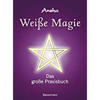 Weiße Magie: Das große Praxisbuch. Die eigenen magischen Kräfte wecken und im Alltag nutzen.