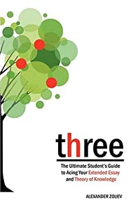 three: The Ultimate Student's Guide to Acing the Extended Essay and Theory of Knowledge