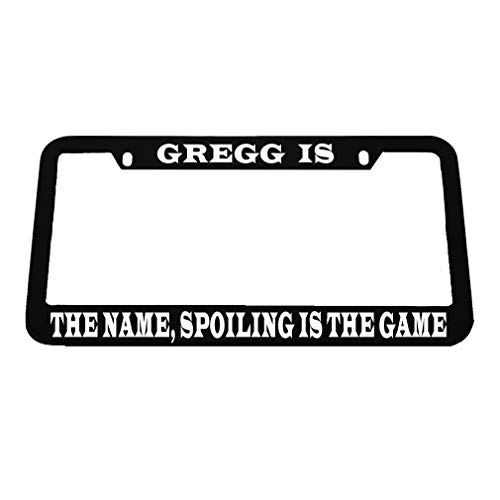 - Gregg is The Name Spoiling is The Game Zinc Metal License Plate Frame Car Auto Tag Holder - Black 2 Holes