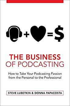 The Business of Podcasting: How to Take Your Podcasting Passion from the Personal to the Professional by [Lubetkin, Steve, Papacosta, Donna]