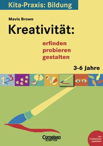 Kita-Praxis: Bildung: Kreativität: erfinden, probieren, gestalten: 3 bis 6 Jahre