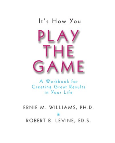 It's How You Play the Game: A Workbook for Creating Great Results in Your Life