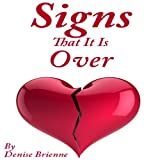 Signs That It Is Over: A Self Help Guide To Know When Your Relationship Or Marriage Is Over And What To Do About It