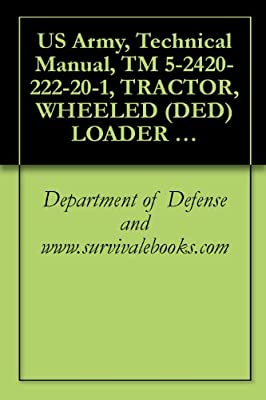 US Army, Technical Manual, TM 5-2420-222-20-1, TRACTOR, WHEELED (DED) LOADER BACKHOE W/HYDRAULIC IMPACT TOOL AND W/HYDRAULIC EARTH AU ATTACHMENT JOHN DEERE ... IMPACTOR EARTH DRILL (NSN 2420-00-567-0135)