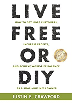 LIVE FREE OR DIY: How To Get More Customers, Increase Profits, and Achieve Work-Life Balance As A Small Business Owner by [Crawford, Justin E.]