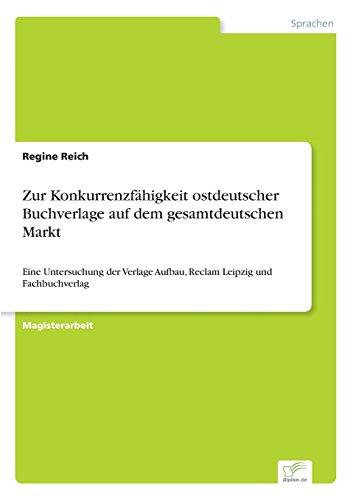 Zur Konkurrenzfähigkeit ostdeutscher Buchverlage auf dem gesamtdeutschen Markt: Eine Untersuchung der Verlage Aufbau, Reclam Leipzig und Fachbuchverlag (German Edition)