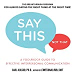 Say This, Not That: A Foolproof Guide to Effective Interpersonal Communication | Carl Alasko