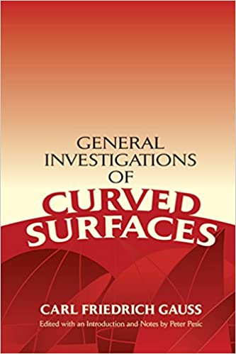 General Investigations of Curved Surfaces Edited with an Introduction and Notes by Peter Pesic