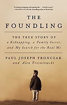 The Foundling: The True Story of a Kidnapping, a Family Secret, and My Search for the Real Me by [Fronczak, Paul Joseph, Tresniowski, Alex]
